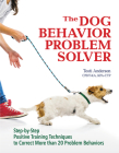 The Dog Behavior Problem Solver: Step-By-Step Positive Training Techniques to Correct More Than 20 Problem Behaviors Cover Image