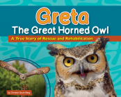 Greta the Great Horned Owl: A True Story of Rescue and Rehabilitation (Wildlife Rescue Stories) Cover Image