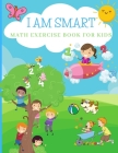 I AM SMART Math Exercise Book for Kids: Math Activity Workbook Ages 4-81st Grade2nd GradeAddition, Subtraction Cover Image