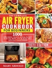 The Complete Air Fryer Cookbook for Beginners: 1000 Affordable, Healthy & Easy Recipes to Air Fry, Bake, Grill & Roast Most Delicious Family Meals Cover Image