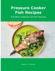Pressure Cooker Fish Recipes: The Best Collection Of Fish Recipes Cover Image
