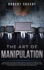 The Art of Manipulation: Everything You Should Know About Psychology, Empathy and Persuasion Techniques to Convince and Manipulate Anyone Using Cover Image