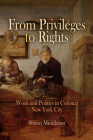 From Privileges to Rights: Work and Politics in Colonial New York City (Early American Studies) Cover Image