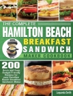 The Complete Hamilton Beach Breakfast Sandwich Maker Cookbook: 200 Quick and Easy Budget Friendly Recipes for your Hamilton Beach Breakfast Sandwich M Cover Image