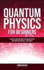 Quantum Physics for Beginners: The Most Interesting Concepts of Quantum Physics Made Simple and Practical - No Hard Math Cover Image