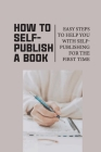 How To Self-Publish A Book: Easy Steps To Help You With Self-Publishing For The First Time: Self Publish Your Book Cover Image