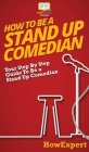 How To Be a Stand Up Comedian: Your Step By Step Guide To Be a Stand Up Comedian Cover Image