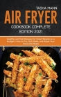Air fryer Cookbook Complete Edition 2021: Healthy and Fast Recipes for Smart People on a Budget How to Fry, Grill, Bake, and Roast Your Favourite Meal Cover Image