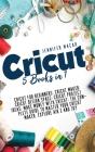 Cricut: 5 Books in 1: Cricut for Beginners; Cricut Maker; Cricut Design Space; Cricut Project Ideas; Make Money with Cricut; T Cover Image