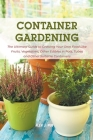 Container Gardening: The Ultimate Guide to Growing Your Own Food Like Fruits, Vegetables, Other Edibles in Pots, Tubes and Other Suitable C Cover Image