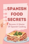 Spanish Food Secrets: Become A Master Of Spanish Cooking: Delicious Spanish Recipes Cover Image