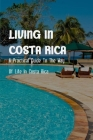 Living In Costa Rica: A Practical Guide To The Way Of Life In Costa Rica: Costa Rica Culture And Traditions Cover Image