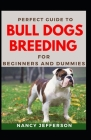 Perfect Guide To Bull Dogs Breeding For Beginners And Dummies: Basic Guide To Breeding Bull Dogs Cover Image