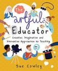 The Artful Educator: Creative, Imaginative and Innovative Approaches to Teaching Cover Image