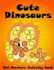 Dot Markers Activity Book Cute Dinosaurs: BIG DOTS - Do A Dot Page a Day - Dot Coloring Books For Toddlers - Paint Daubers Marker Art Creative Kids Ac Cover Image