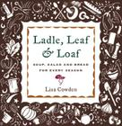 Ladle, Leaf and Loaf: Soup, Salad, and Bread for Every Season Cover Image