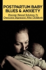 Postpartum Baby Blues & Anxiety: Discover Natural Solutions To Overcome Depression After Childbirth: Natural Solutions For Hormone Regulation For Mom Cover Image