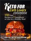 Keto For Carb Lovers Cookbook 150 Easy Recipes In 5 Ingredients Or Less For A Healthy Meal Cover Image