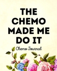 The Chemo Made Me Do It: Chemo Journal Cover Image