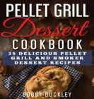 Pellet Grill Dessert Cookbook: 35 Delicious Pellet Grill and Smoker Dessert Recipes Cover Image