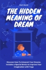 The Hidden Meaning of Dream: Discover How To Interpret Your Dreams. Includes a Special Bonus to Improve Your Imagination with Yoga Cover Image