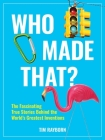 Who Made That?: The Fascinating True Stories Behind the World's Greatest Inventions Cover Image