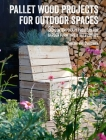 Pallet Wood Projects for Outdoor Spaces: 35 contemporary projects for garden furniture & accessories Cover Image