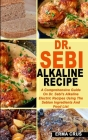 Dr. Sebi Alkaline Recipe: A Comprehensive Guide On Dr. Sebi's Alkaline Electric Recipes Using The Sebian Ingredients And Food List Cover Image