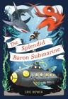 The Splendid Baron Submarine (The Bizarre Baron Inventions #2) Cover Image