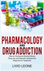 Pharmacology and Drug Addiction: How to Overcome Alcohol Abuse, Drug Use, and Narcotic Substances. Diagnosis and Treatment Cover Image
