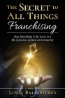 The Secret To All Things Franchising: How franchising is the secret to a life of passion, purpose and prosperity Cover Image