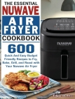 The Essential Nuwave Air Fryer Cookbook: 600 Quick And Easy Budget Friendly Recipes to Fry, Bake, Grill, and Roast with Your Nuwave Air Fryer Cover Image