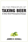 On the Principles of Taxing Beer: and Other Brief Philosophical Essays Cover Image