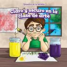 Claro y Oscuro En La Clase de Arte (Light and Dark in Art Class) (Opuestos En La Escuela (Opposites at School)) Cover Image