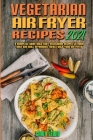 Vegetarian Air Fryer Recipes 2021: A Complete Guide With Easy Vegetarian Recipes to Cook, Bake and Grill Affordable Meals with your Air Fryer Cover Image