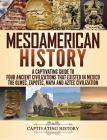 Mesoamerican History: A Captivating Guide to Four Ancient Civilizations that Existed in Mexico - The Olmec, Zapotec, Maya and Aztec Civiliza Cover Image