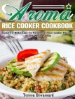 Aroma Rice Cooker Cookbook: Quick-To-Make Easy-To-Remember Rice Cooker Recipes for the Whole Family Cover Image