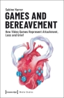 Games and Bereavement: How Video Games Represent Attachment, Loss, and Grief (Media Studies) Cover Image