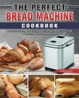 The Perfect Bread Machine Cookbook: Popular, Savory and Simple Recipes for Beginners and Advanced Users on A Budget Cover Image