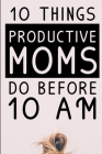 10 Things Productive Moms Do Before 10AM: Productivity Journal & Planner For A Mindful, Organized, Reflected, Motivated Loving Mom - Smart Motivationa Cover Image