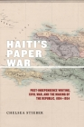 Haiti's Paper War: Post-Independence Writing, Civil War, and the Making of the Republic, 1804-1954 (America and the Long 19th Century #25) Cover Image