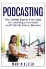 Podcasting: The Ultimate Step by Step Guide for Launching a Successful and Profitable Podcast Business Cover Image