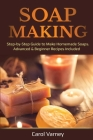 Soap Making: Step-by-Step Guide to Make Homemade Soaps. Advanced & Beginner Recipes Included Cover Image