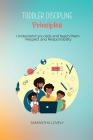 Toddler Discipline Principles: Understand you kids and teach them Respect and Responsibility Cover Image