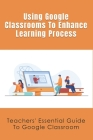 Using Google Classrooms To Enhance Learning Process: Teachers' Essential Guide To Google Classroom: Teacher Equipment For Online Teaching Cover Image