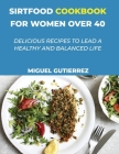 Sirtfood Cookbook for Women Over 40: Delicious Recipes To Lead A Healthy And Balanced Life Cover Image