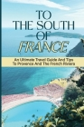 To The South Of France: An Ultimate Travel Guide And Tips To Provence And The French Riviera: Beauty Of Provence Cover Image