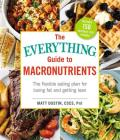 The Everything Guide to Macronutrients: The Flexible Eating Plan for Losing Fat and Getting Lean (Everything®) Cover Image
