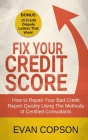 Fix Your Credit Score: How to Repair Your Bad Credit Report Quickly Using Methods of Certified Consultants (Bonus: 15 Credit Dispute Letters Cover Image