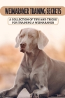 Weimaraner Training Secrets: A Collection Of Tips And Tricks For Training A Weimaraner: How To Obedience Train Weimaraner Cover Image